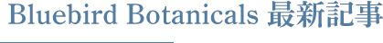 Bluebird Botanicals 最新記事